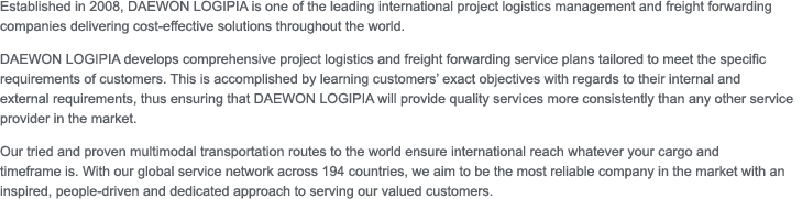 Established in 2008, DAEWON LOGIPIA is one of the leading international project logistics management and freight forwarding companies delivering cost-effective solutions throughout the world. 	DAEWON LOGIPIA develops comprehensive project logistics and freight forwarding service plans tailored to meet the specific requirements of customers. This is accomplished by learning customers' exact objectives with regards to their internal and 	external requirements, thus ensuring that DAEWON LOGIPIA will provide quality services more consistently than any other service provider in the market. 	Our tried and proven multimodal transportation routes to the world ensure international reach whatever your cargo and 	timeframe is. With our global service network across 194 countries, we aim to be the most reliable company in the market with an inspired, people-driven and dedicated approach to serving our valued customers.