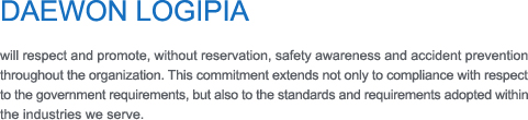 DAEWON LOGIPIA   will respect and promote, without reservation, safety awareness and accident prevention throughout the organization. This commitment extends not only to compliance with respect  to the government requirements, but also to the standards and requirements adopted within the industries we serve.