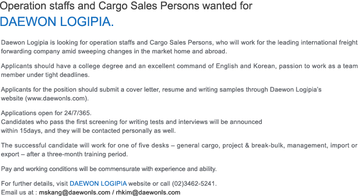 Operation staffs and Cargo Sales Persons wanted for DAEWON LOGIPIA. Daewon Logipia is looking for operation staffs and Cargo Sales Persons, who will work for the leading international freight forwarding company amid sweeping changes in the market home and abroad. Applicants should have a college degree and an excellent command of English and Korean, passion to work as a team member under tight deadlines. Applicants for the position should submit a cover letter, resume and writing samples through Daewon Logipia's website (www.daewonls.com).  Applications open for 24/7/365. Candidates who pass the first screening for writing tests and interviews will be announced within 15days, and they will be contacted personally as well. The successful candidate will work for one of five desks – general cargo, project & break-bulk, management, import or export – after a three-month training period. Pay and working conditions will be commensurate with experience and ability. For further details, visit DAEWON LOGIPIA website or call (02)3462-5241.Email us at: mskang@daewonls.com / rhkim@daewonls.com